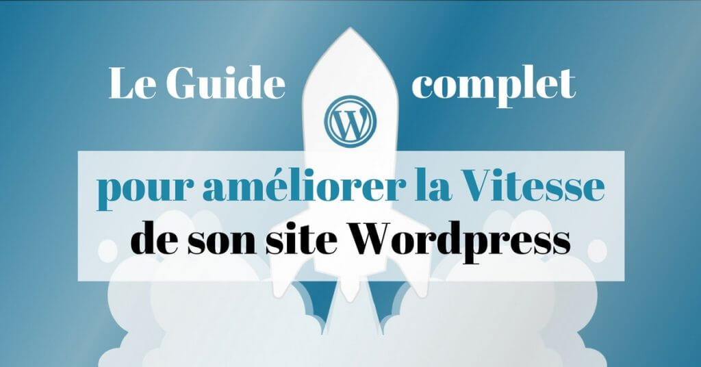 Le guide complet pour optimiser la vitesse d'un site WordPress en 2018